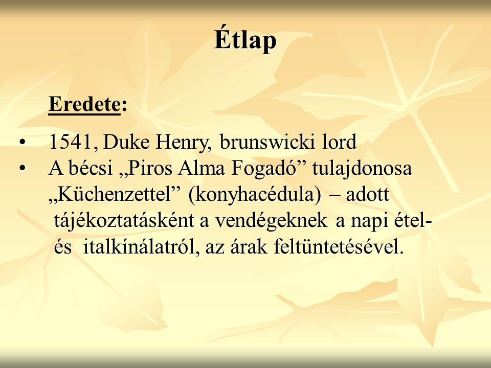 """Étlap Eredete: 1541, Duke Henry, brunswicki lord1541, Duke Henry, brunswicki lord A bécsi """"Piros Alma Fogadó tulajdonosaA bécsi """"Piros Alma Fogadó tulajdonosa """"Küchenzettel (konyhacédula) – adott tájékoztatásként a vendégeknek a napi étel- tájékoztatásként a vendégeknek a napi étel- és italkínálatról, az árak feltüntetésével."""