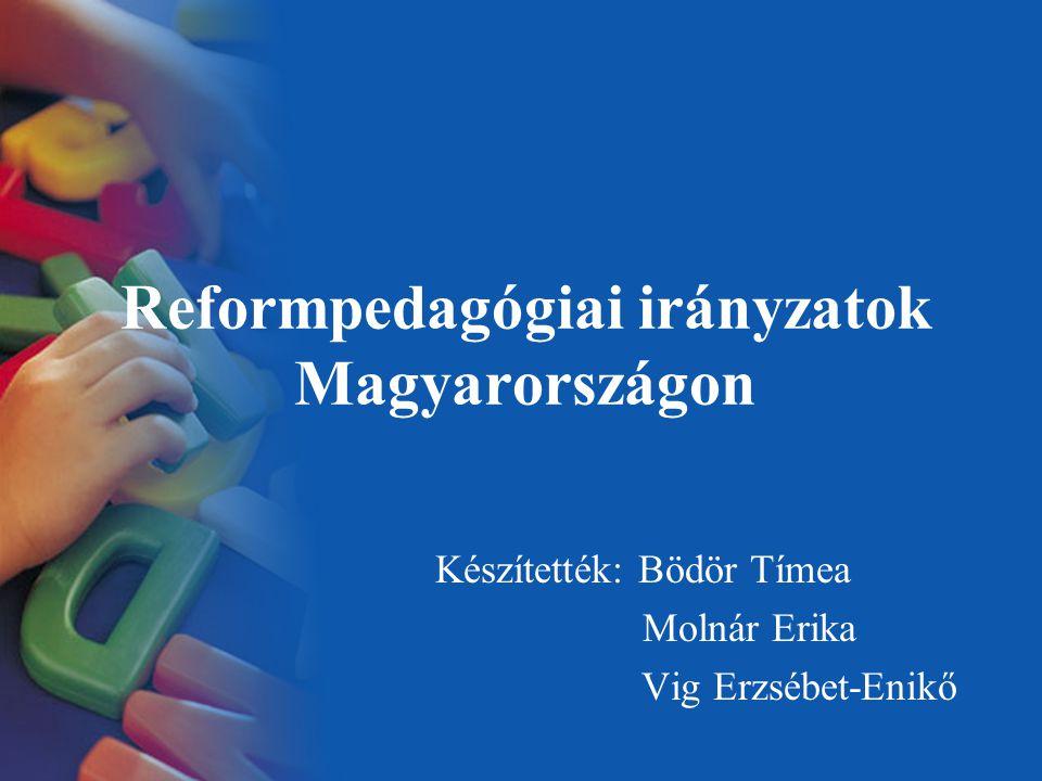 Reformpedagógiai irányzatok Magyarországon Készítették: Bödör Tímea Molnár Erika Vig Erzsébet-Enikő