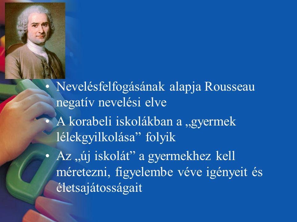 """Nevelésfelfogásának alapja Rousseau negatív nevelési elve A korabeli iskolákban a """"gyermek lélekgyilkolása"""" folyik Az """"új iskolát"""" a gyermekhez kell m"""