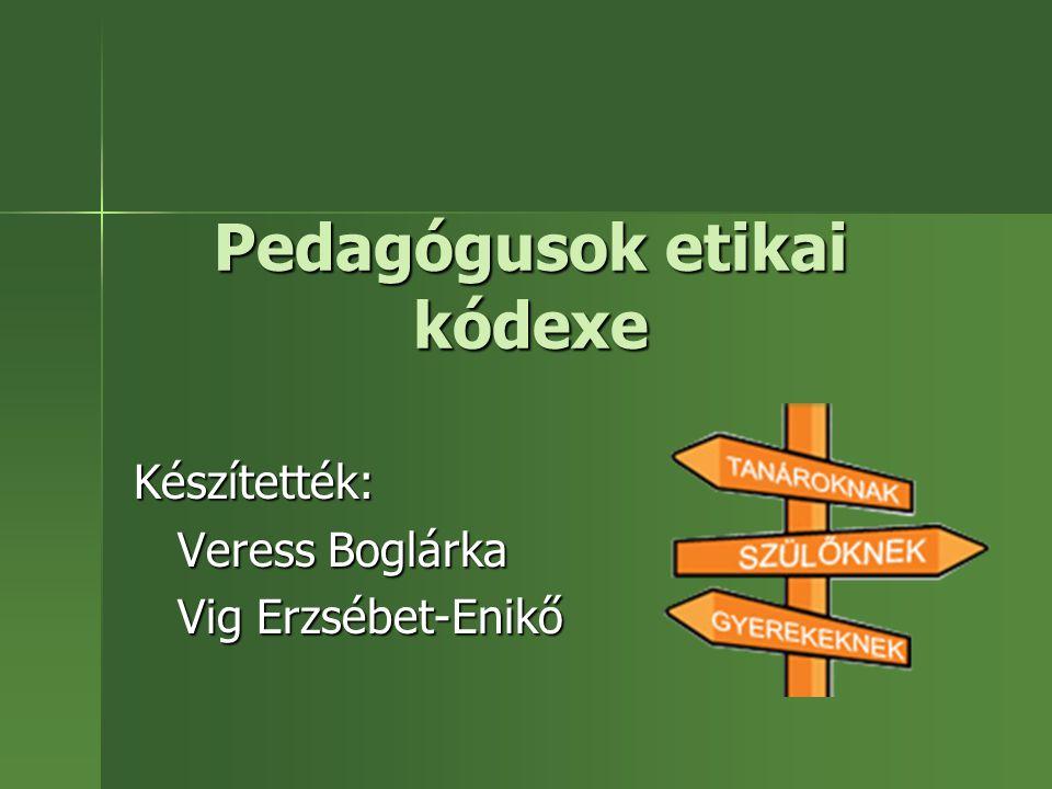 Pedagógusok etikai kódexe Készítették: Veress Boglárka Veress Boglárka Vig Erzsébet-Enikő Vig Erzsébet-Enikő