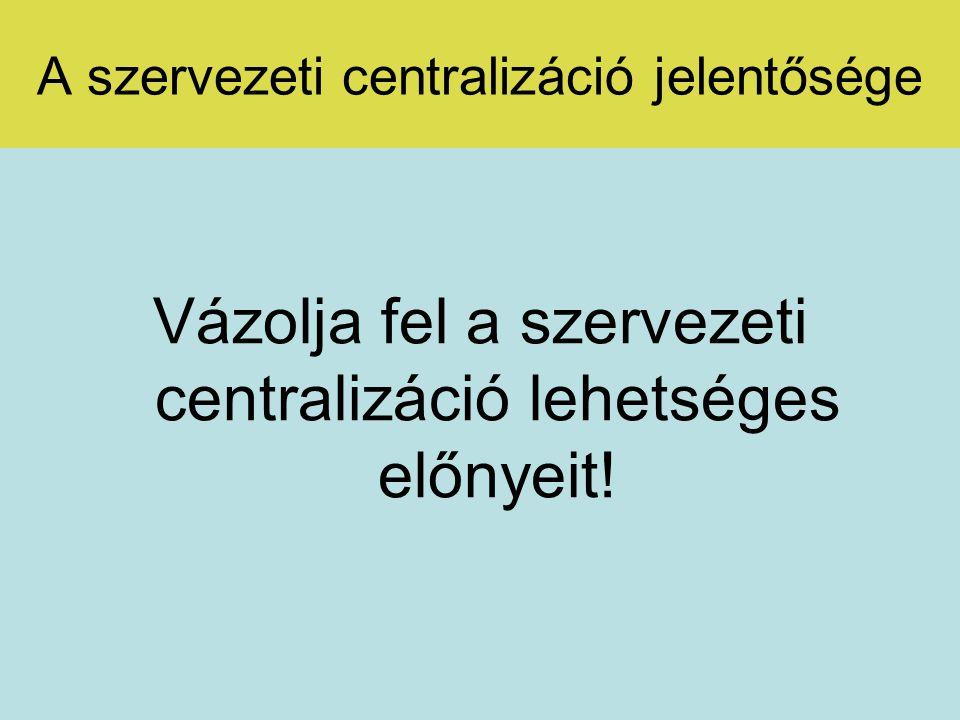 A szervezeti centralizáció jelentősége A szervezetekben ható centrifugális és centripetális tendenciák hatása a szervezeti működésre.