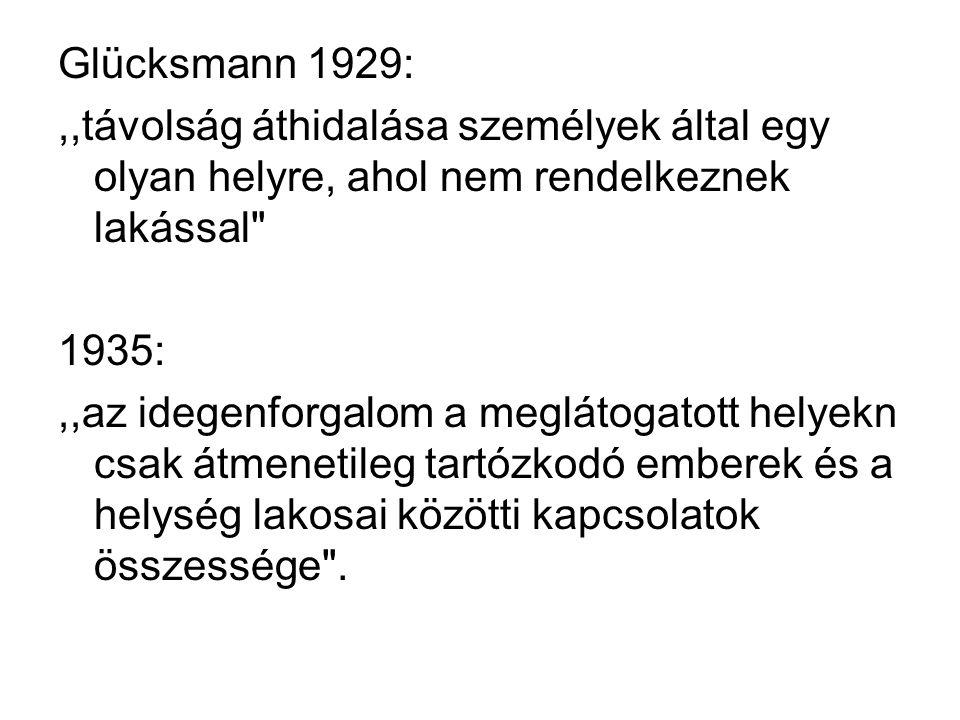 Glücksmann 1929:,,távolság áthidalása személyek által egy olyan helyre, ahol nem rendelkeznek lakással 1935:,,az idegenforgalom a meglátogatott helyekn csak átmenetileg tartózkodó emberek és a helység lakosai közötti kapcsolatok összessége .