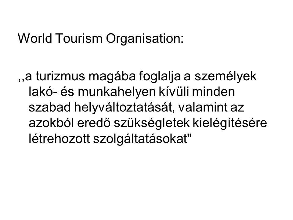 World Tourism Organisation:,,a turizmus magába foglalja a személyek lakó- és munkahelyen kívüli minden szabad helyváltoztatását, valamint az azokból eredő szükségletek kielégítésére létrehozott szolgáltatásokat