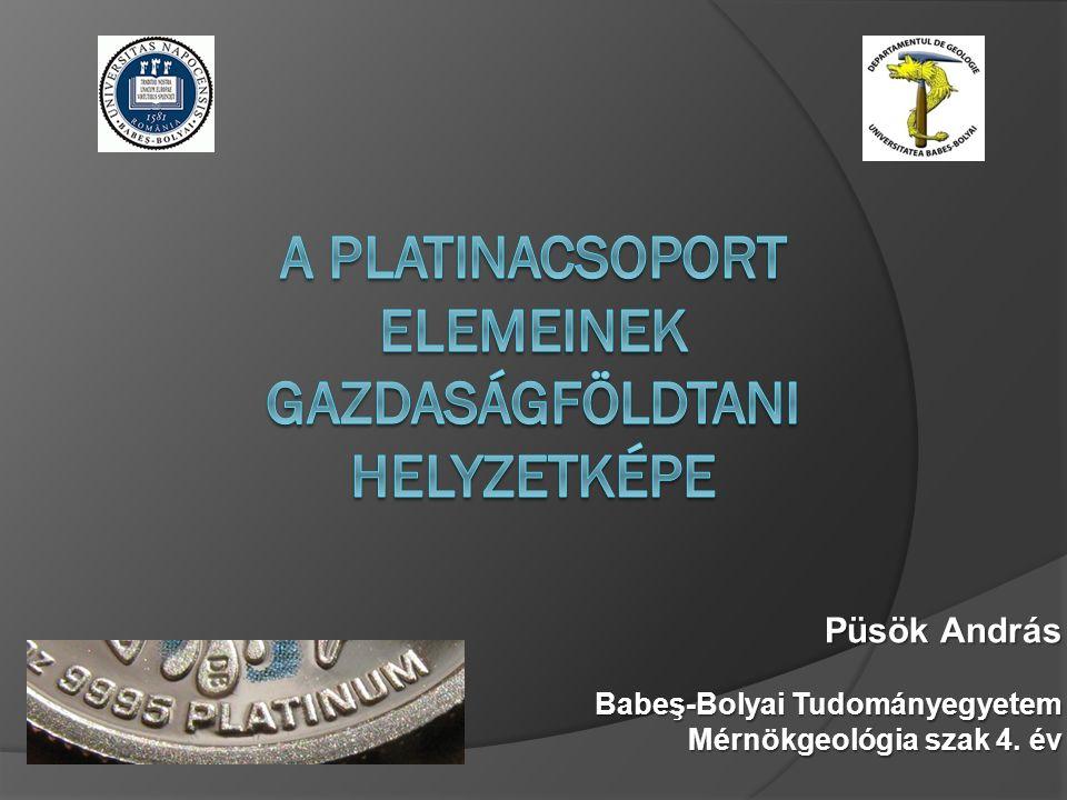 Tartalom A platina és a csoport más elemeinek a: - bemutatás - geokémiaja - földkéregbeli gyakorisága - felhasználása - fémpiaci helyzete - kereslet/kínálata - vilagtermelési adatok - ércgenetikai környezetei - platinatelepek Platina rög