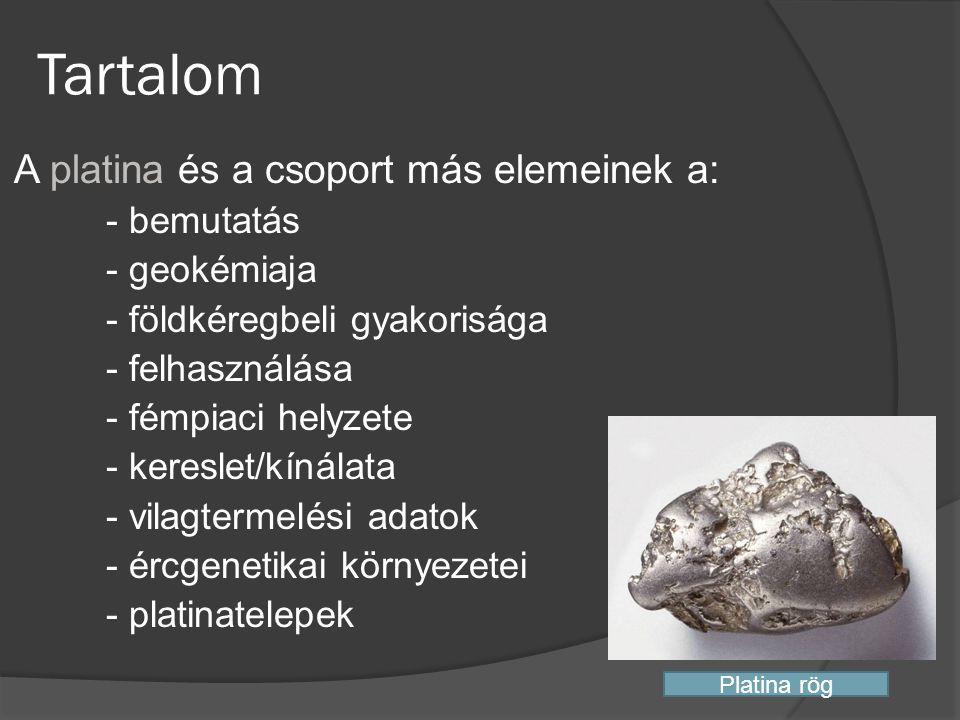 Tartalom A platina és a csoport más elemeinek a: - bemutatás - geokémiaja - földkéregbeli gyakorisága - felhasználása - fémpiaci helyzete - kereslet/k