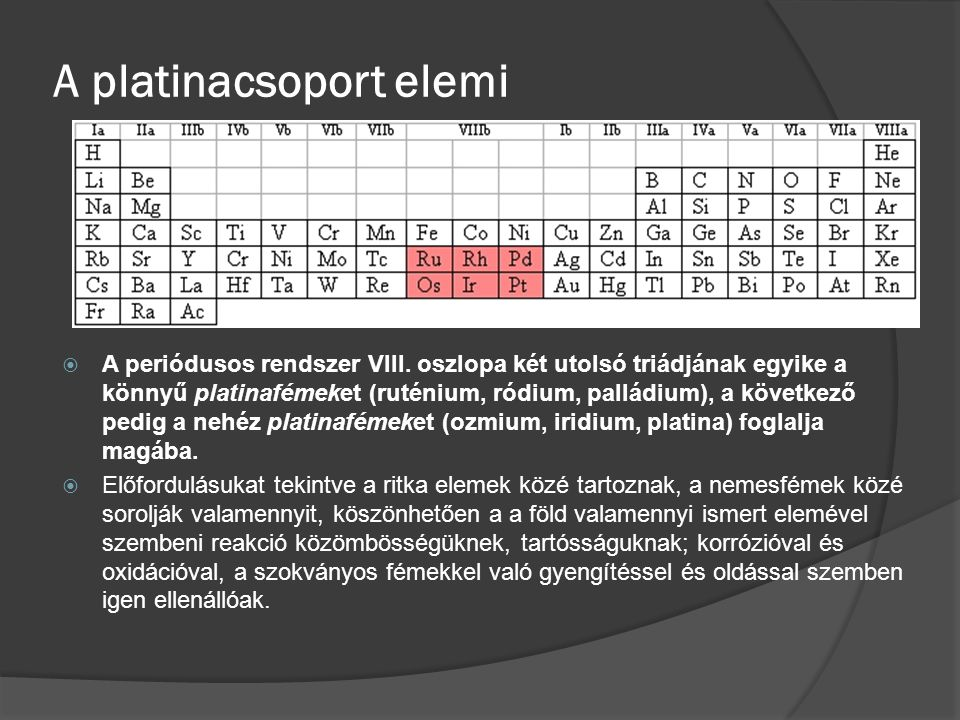 Geokémiai jellemzők  A platinafémek különböző vegyé rtékűek, maximális vegyértékük nyolc, ez csak a ruténium és az ozmium esetén fordul elő (RuO 4, OsO 4 ).