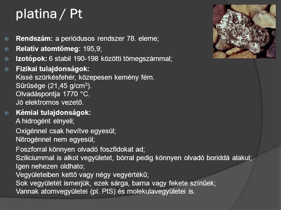 platina / Pt  Rendszám: a periódusos rendszer 78. eleme;  Relatív atomtömeg: 195,9;  Izotópok: 6 stabil 190-198 közötti tömegszámmal;  Fizikai tul
