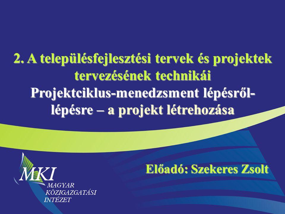 2. A településfejlesztési tervek és projektek tervezésének technikái Projektciklus-menedzsment lépésről- lépésre – a projekt létrehozása Előadó: Szeke