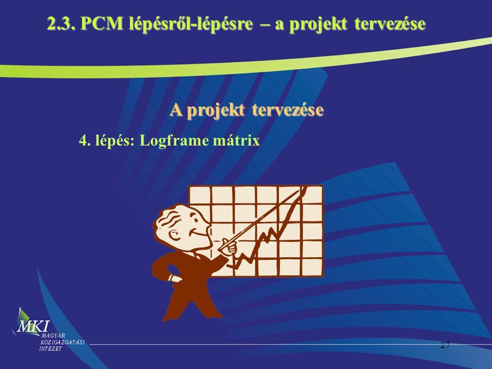 27 4. lépés: Logframe mátrix 2.3. PCM lépésről-lépésre – a projekt tervezése A projekt tervezése