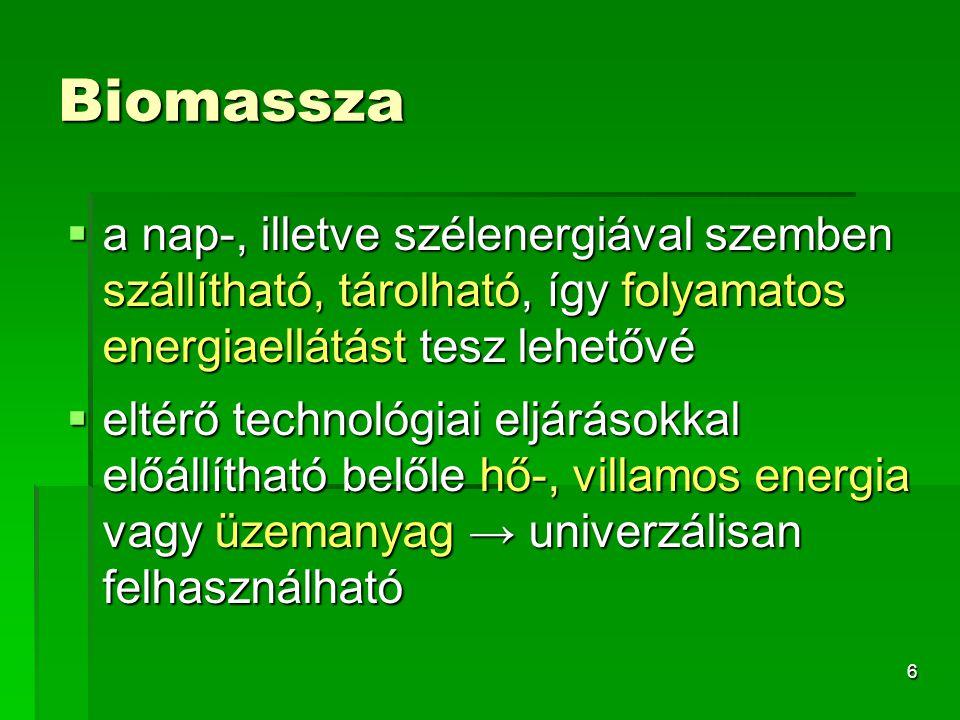 7 A biomassza energiatartalma hasznosítható  Közvetlen tüzeléssel (előkészítéssel vagy anélkül): tűzifa apríték, fűrészüzemi hulladékok, szalma, energiafű, illetve ezekből előállított pellet  Kémiai átalakítás után éghető gázként, vagy folyékony üzemanyagként: cukortartalmú növények, zöld növényi hulladék, állati szennyvíziszap, trágya  Alkohollá erjesztéssel üzemanyagként: magas cukortartalmú (cukorrépa, cukornád), magas keményítőtartalmú (kukorica, burgonya, búza) vagy magas cellulóztartalmú (szalma, fa, nád, energiafű) növények  Növényi olajok észterezésével biodízelként: olajtartalmú növények (pl.
