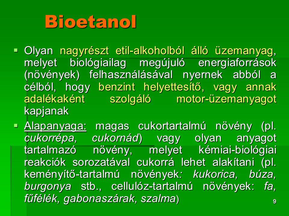 9 Bioetanol  Olyan nagyrészt etil-alkoholból álló üzemanyag, melyet biológiailag megújuló energiaforrások (növények) felhasználásával nyernek abból a