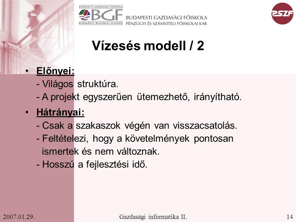 14Gazdasági informatika II.2007.01.29. Vízesés modell / 2 Előnyei: - Világos struktúra. - A projekt egyszerűen ütemezhető, irányítható. Hátrányai: - C
