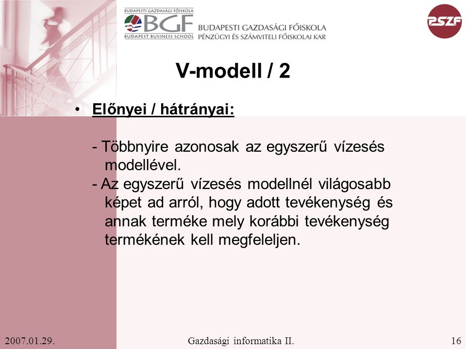 16Gazdasági informatika II.2007.01.29. V-modell / 2 Előnyei / hátrányai: - Többnyire azonosak az egyszerű vízesés modellével. - Az egyszerű vízesés mo