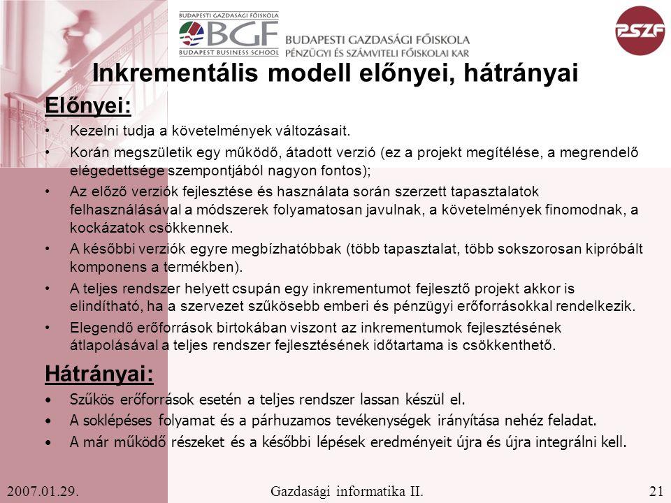 21Gazdasági informatika II.2007.01.29. Inkrementális modell előnyei, hátrányai Előnyei: Kezelni tudja a követelmények változásait. Korán megszületik e