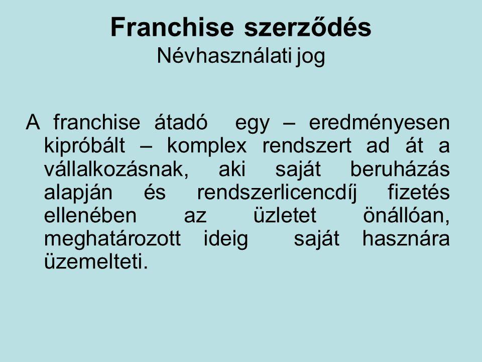 Franchise szerződés Névhasználati jog A franchise átadó egy – eredményesen kipróbált – komplex rendszert ad át a vállalkozásnak, aki saját beruházás a