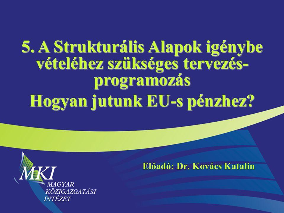 5. A Strukturális Alapok igénybe vételéhez szükséges tervezés- programozás Hogyan jutunk EU-s pénzhez? Előadó: Dr. Kovács Katalin