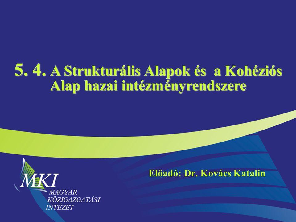 5. 4. A Strukturális Alapok és a Kohéziós Alap hazai intézményrendszere Előadó: Dr. Kovács Katalin
