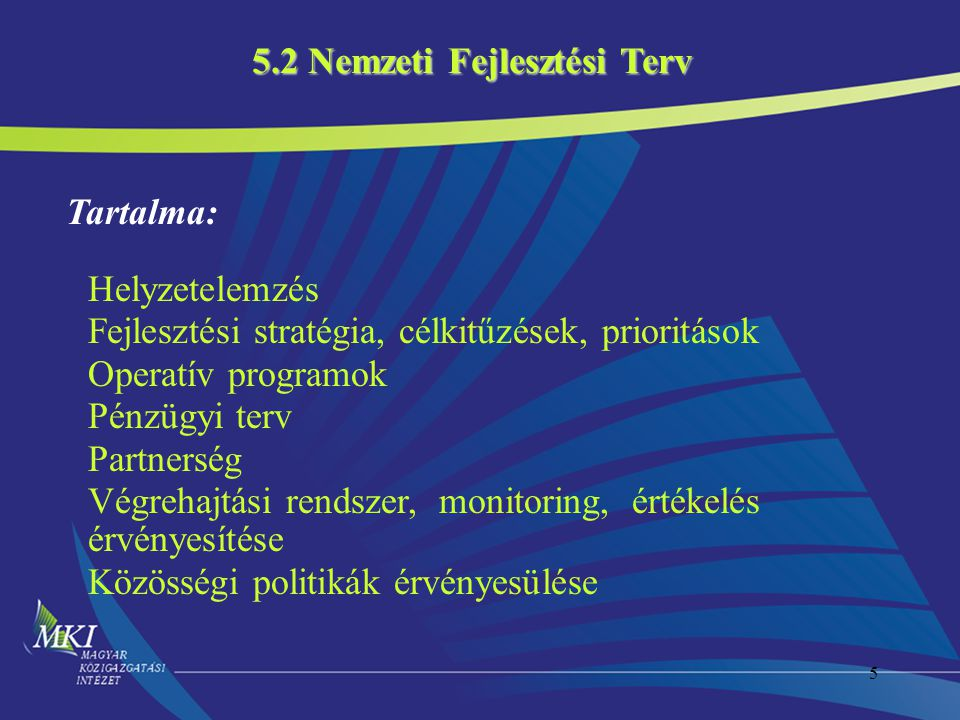 5 Tartalma: Helyzetelemzés Fejlesztési stratégia, célkitűzések, prioritások Operatív programok Pénzügyi terv Partnerség Végrehajtási rendszer, monitoring, értékelés érvényesítése Közösségi politikák érvényesülése 5.2 Nemzeti Fejlesztési Terv