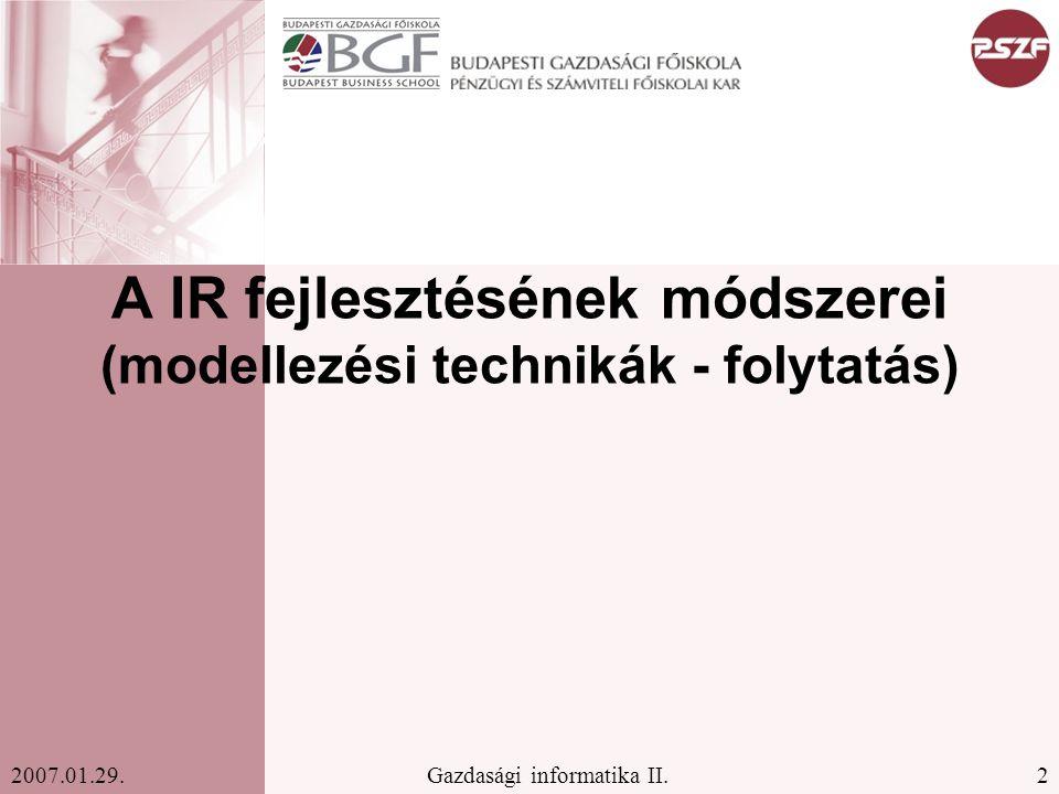 2Gazdasági informatika II.2007.01.29. A IR fejlesztésének módszerei (modellezési technikák - folytatás)