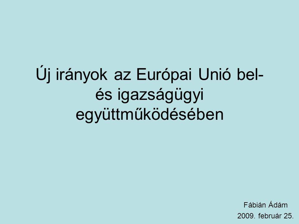 Új irányok az Európai Unió bel- és igazságügyi együttműködésében Fábián Ádám 2009. február 25.