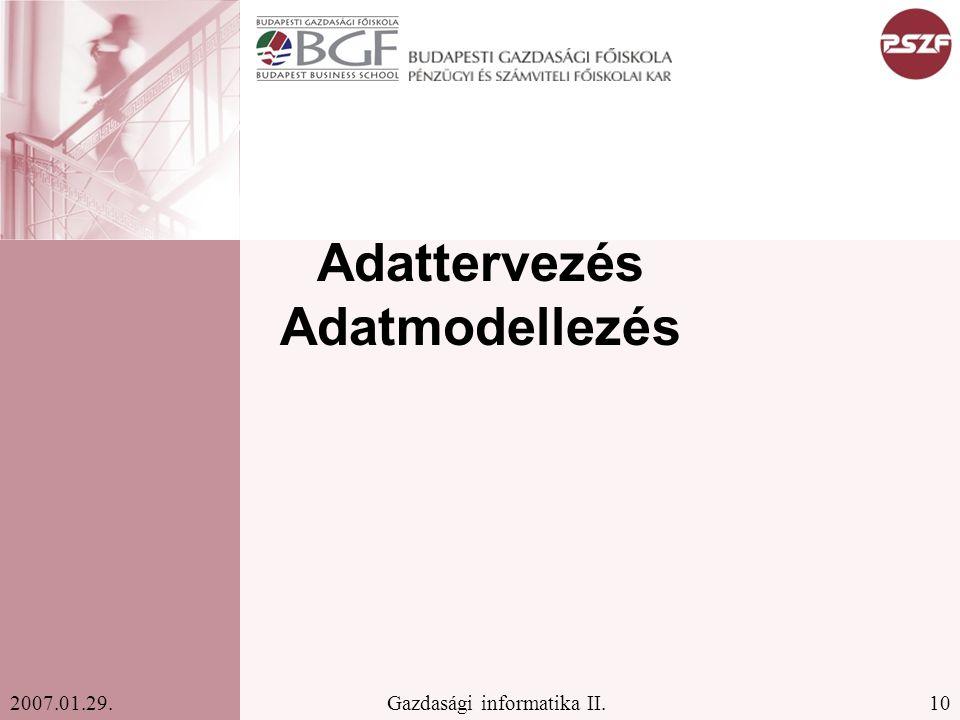 10Gazdasági informatika II.2007.01.29. Adattervezés Adatmodellezés