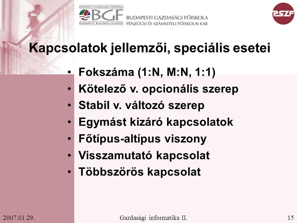 15Gazdasági informatika II.2007.01.29. Kapcsolatok jellemzői, speciális esetei Fokszáma (1:N, M:N, 1:1) Kötelező v. opcionális szerep Stabil v. változ