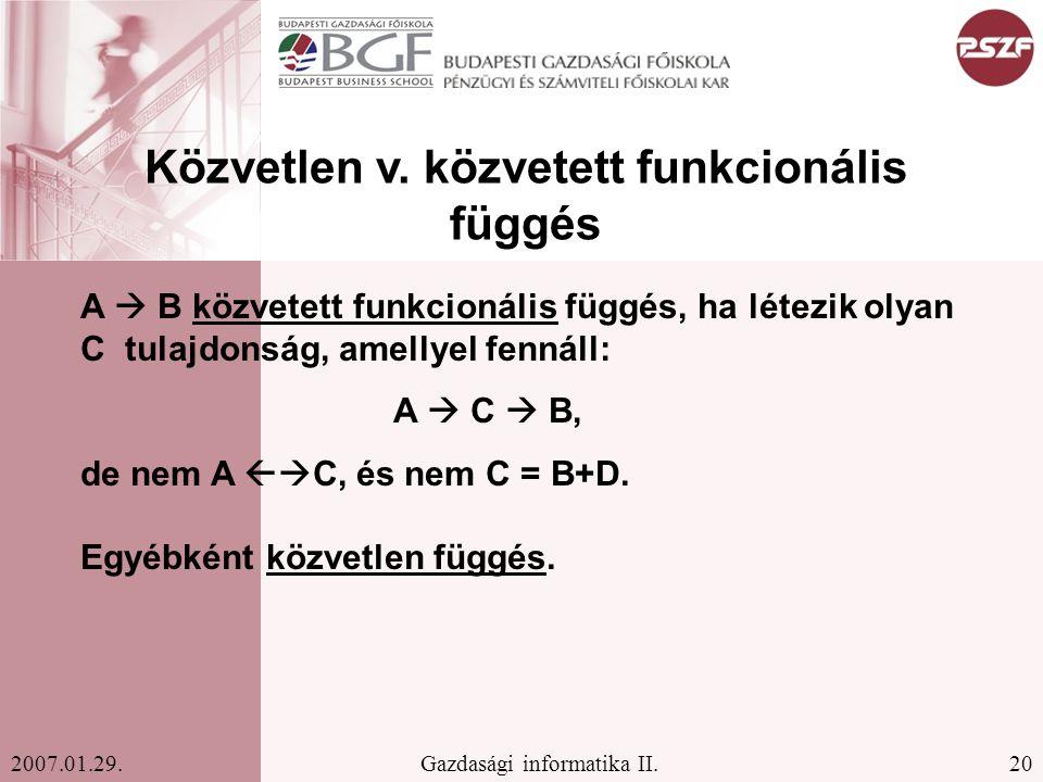 20Gazdasági informatika II.2007.01.29. Közvetlen v. közvetett funkcionális függés A  B közvetett funkcionális függés, ha létezik olyan C tulajdonság,