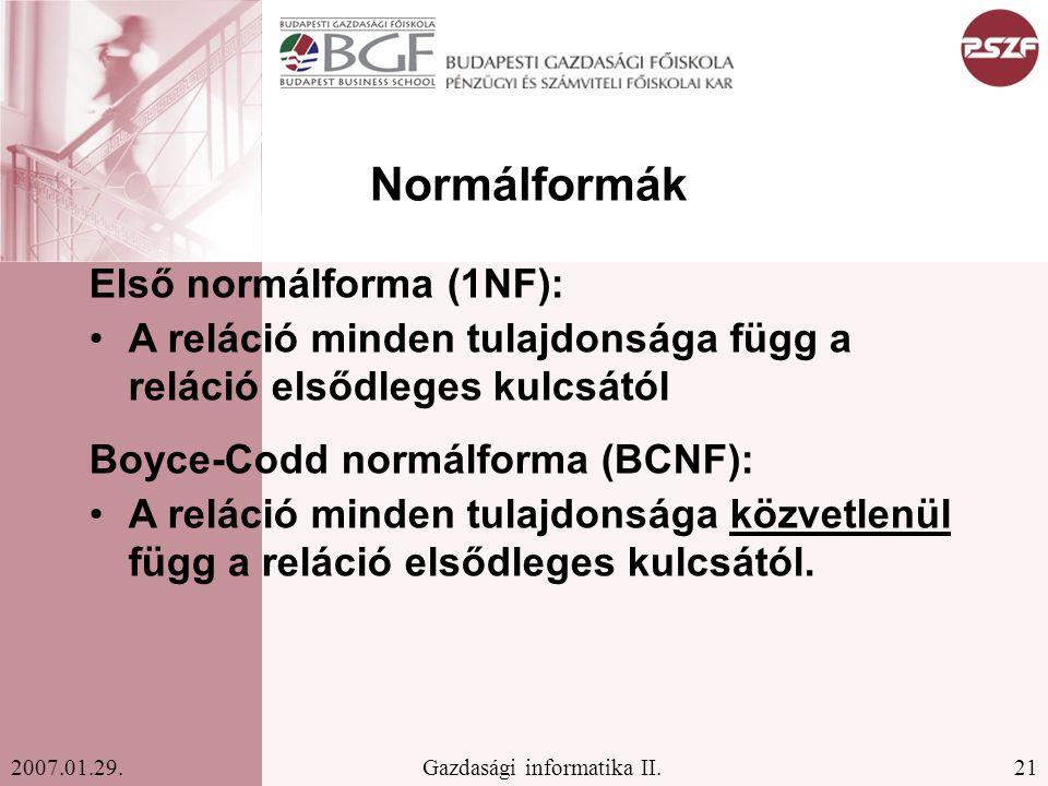 21Gazdasági informatika II.2007.01.29. Normálformák Első normálforma (1NF): A reláció minden tulajdonsága függ a reláció elsődleges kulcsától Boyce-Co