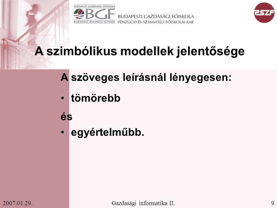 9Gazdasági informatika II.2007.01.29. A szimbólikus modellek jelentősége A szöveges leírásnál lényegesen: tömörebb és egyértelműbb.