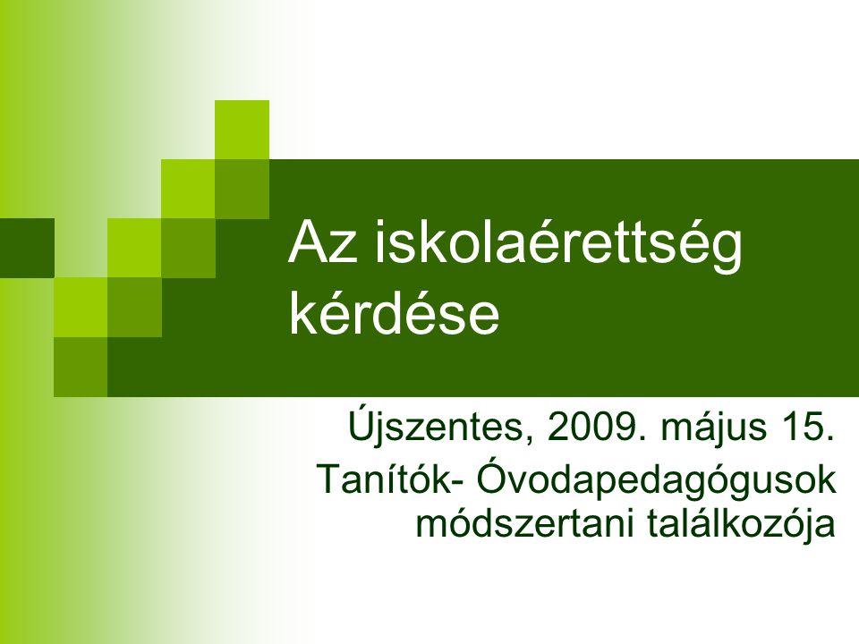 Az iskolaérettség kérdése Újszentes, 2009. május 15. Tanítók- Óvodapedagógusok módszertani találkozója