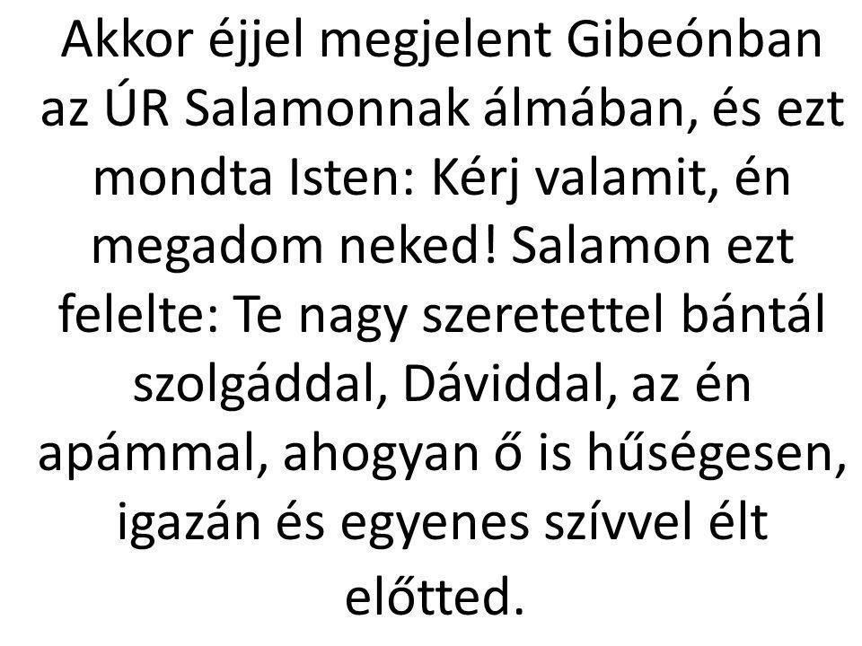 Akkor éjjel megjelent Gibeónban az ÚR Salamonnak álmában, és ezt mondta Isten: Kérj valamit, én megadom neked! Salamon ezt felelte: Te nagy szeretette