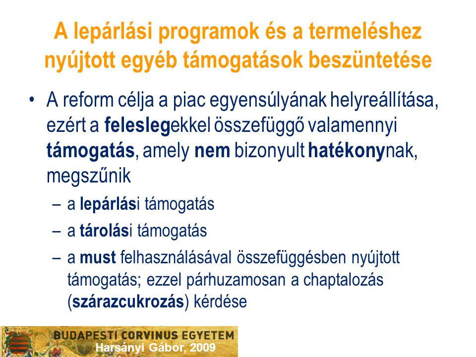 Harsányi Gábor, 2009 A lepárlási programok és a termeléshez nyújtott egyéb támogatások beszüntetése A reform célja a piac egyensúlyának helyreállítása, ezért a felesleg ekkel összefüggő valamennyi támogatás, amely nem bizonyult hatékony nak, megszűnik –a lepárlás i támogatás –a tárolás i támogatás –a must felhasználásával összefüggésben nyújtott támogatás; ezzel párhuzamosan a chaptalozás ( szárazcukrozás ) kérdése