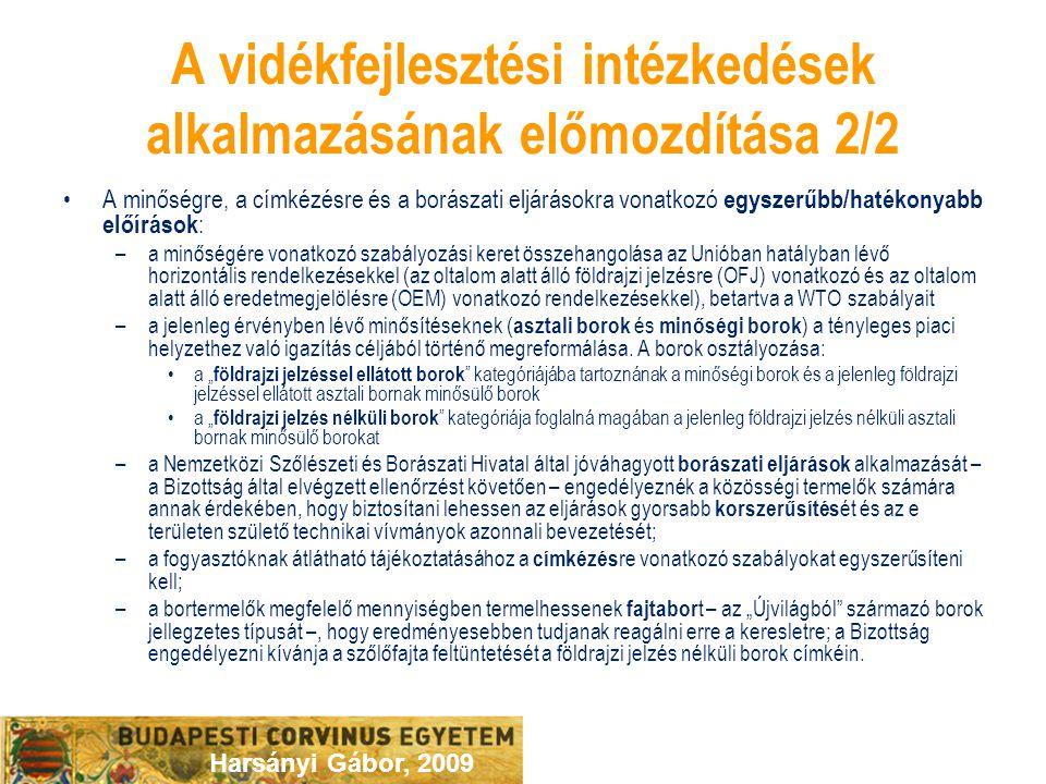 Harsányi Gábor, 2009 A vidékfejlesztési intézkedések alkalmazásának előmozdítása 2/2 A minőségre, a címkézésre és a borászati eljárásokra vonatkozó egyszerűbb/hatékonyabb előírások : –a minőségére vonatkozó szabályozási keret összehangolása az Unióban hatályban lévő horizontális rendelkezésekkel (az oltalom alatt álló földrajzi jelzésre (OFJ) vonatkozó és az oltalom alatt álló eredetmegjelölésre (OEM) vonatkozó rendelkezésekkel), betartva a WTO szabályait –a jelenleg érvényben lévő minősítéseknek ( asztali borok és minőségi borok ) a tényleges piaci helyzethez való igazítás céljából történő megreformálása.
