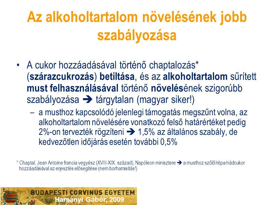 Harsányi Gábor, 2009 Az alkoholtartalom növelésének jobb szabályozása A cukor hozzáadásával történő chaptalozás* ( szárazcukrozás ) betiltása, és az alkoholtartalom sűrített must felhasználásával történő növelés ének szigorúbb szabályozása  tárgytalan (magyar siker!) –a musthoz kapcsolódó jelenlegi támogatás megszűnt volna, az alkoholtartalom növelésére vonatkozó felső határértéket pedig 2%-on tervezték rögzíteni  1,5% az általános szabály, de kedvezőtlen időjárás esetén további 0,5% * Chaptal, Jean Antoine francia vegyész (XVIII-XIX.