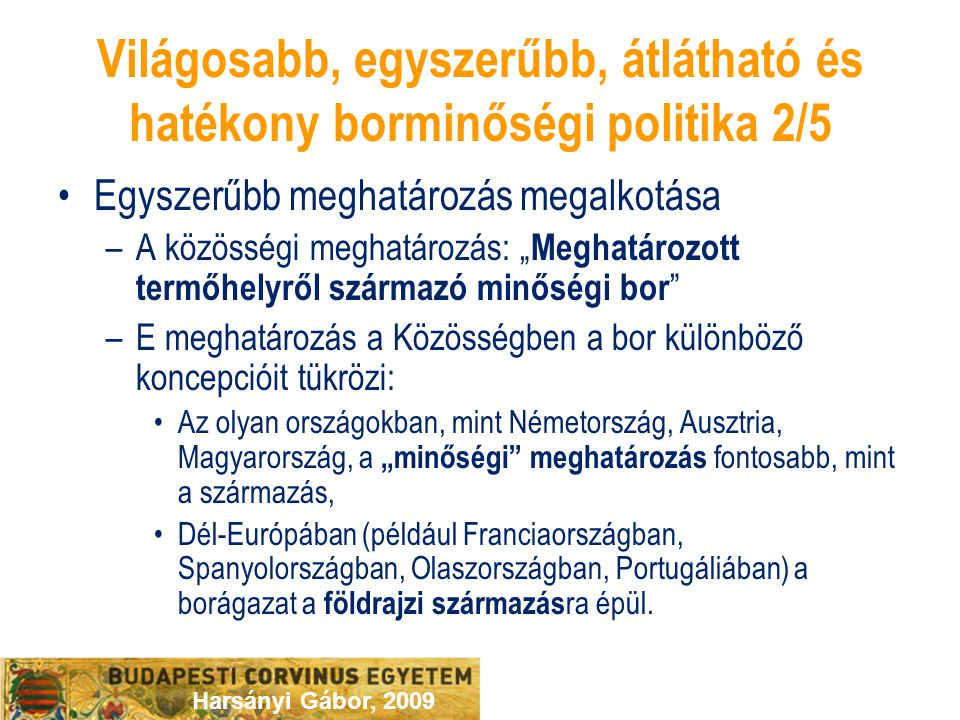 """Harsányi Gábor, 2009 Világosabb, egyszerűbb, átlátható és hatékony borminőségi politika 2/5 Egyszerűbb meghatározás megalkotása –A közösségi meghatározás: """" Meghatározott termőhelyről származó minőségi bor –E meghatározás a Közösségben a bor különböző koncepcióit tükrözi: Az olyan országokban, mint Németország, Ausztria, Magyarország, a """"minőségi meghatározás fontosabb, mint a származás, Dél-Európában (például Franciaországban, Spanyolországban, Olaszországban, Portugáliában) a borágazat a földrajzi származás ra épül."""