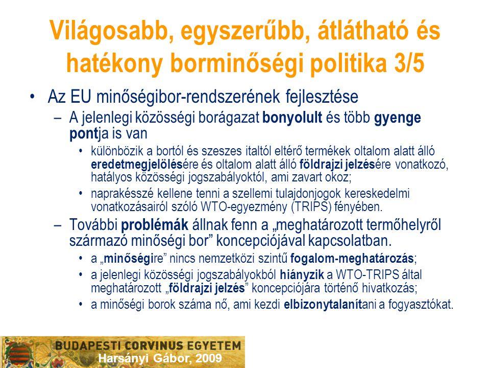 Harsányi Gábor, 2009 Világosabb, egyszerűbb, átlátható és hatékony borminőségi politika 3/5 Az EU minőségibor-rendszerének fejlesztése –A jelenlegi közösségi borágazat bonyolult és több gyenge pont ja is van különbözik a bortól és szeszes italtól eltérő termékek oltalom alatt álló eredetmegjelölés ére és oltalom alatt álló földrajzi jelzés ére vonatkozó, hatályos közösségi jogszabályoktól, ami zavart okoz; naprakésszé kellene tenni a szellemi tulajdonjogok kereskedelmi vonatkozásairól szóló WTO-egyezmény (TRIPS) fényében.