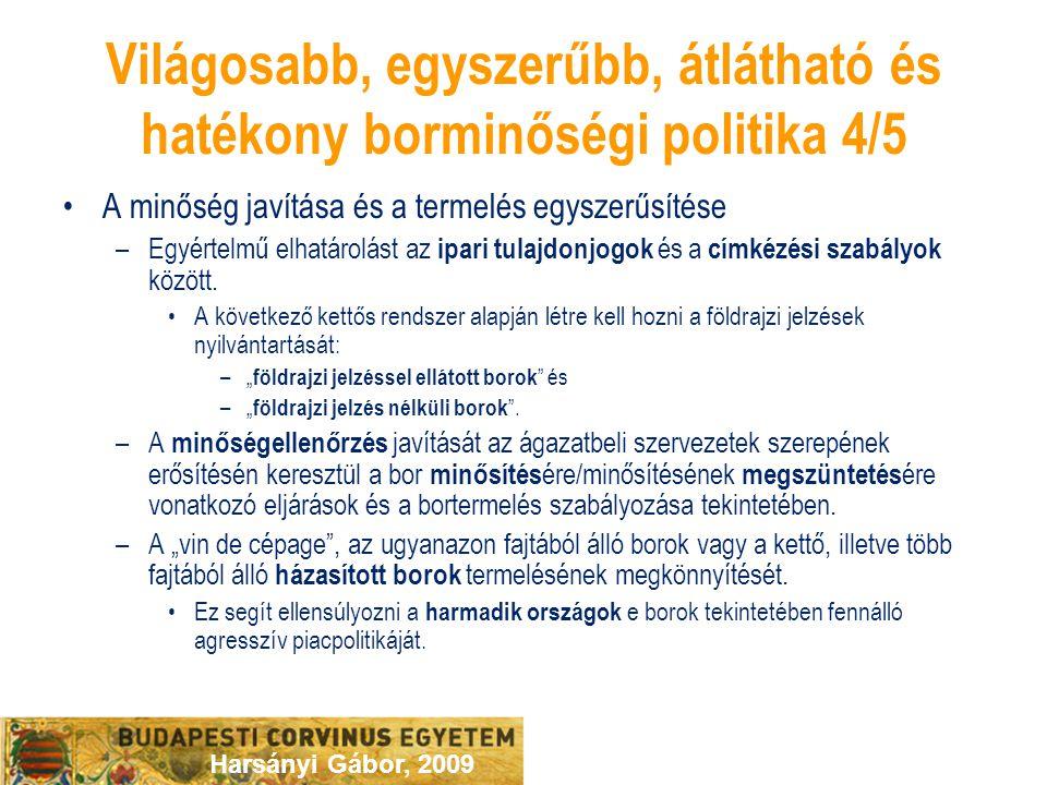 Harsányi Gábor, 2009 Világosabb, egyszerűbb, átlátható és hatékony borminőségi politika 4/5 A minőség javítása és a termelés egyszerűsítése –Egyértelmű elhatárolást az ipari tulajdonjogok és a címkézési szabályok között.