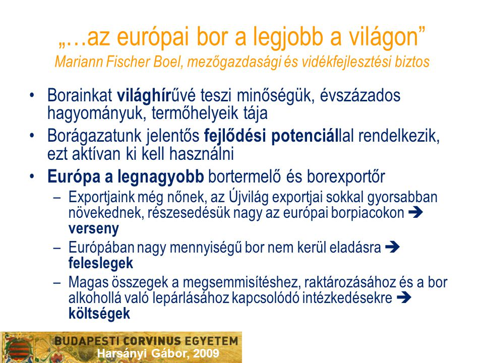 """Harsányi Gábor, 2009 """"…az európai bor a legjobb a világon Mariann Fischer Boel, mezőgazdasági és vidékfejlesztési biztos Borainkat világhír űvé teszi minőségük, évszázados hagyományuk, termőhelyeik tája Borágazatunk jelentős fejlődési potenciál lal rendelkezik, ezt aktívan ki kell használni Európa a legnagyobb bortermelő és borexportőr –Exportjaink még nőnek, az Újvilág exportjai sokkal gyorsabban növekednek, részesedésük nagy az európai borpiacokon  verseny –Európában nagy mennyiségű bor nem kerül eladásra  feleslegek –Magas összegek a megsemmisítéshez, raktározásához és a bor alkohollá való lepárlásához kapcsolódó intézkedésekre  költségek"""