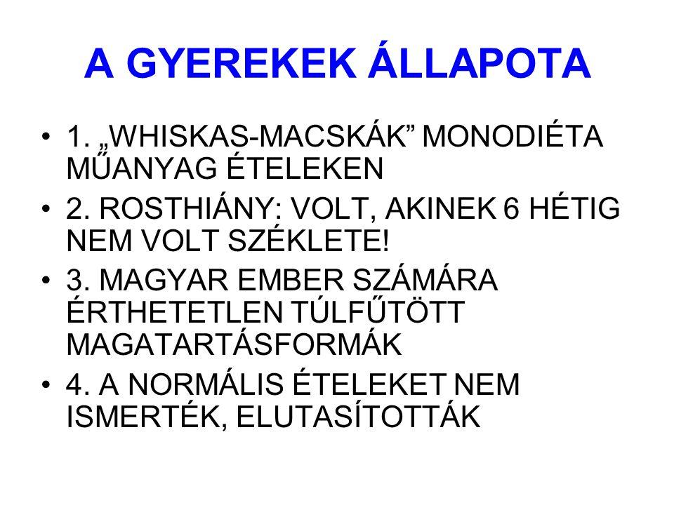 """A GYEREKEK ÁLLAPOTA 1. """"WHISKAS-MACSKÁK"""" MONODIÉTA MŰANYAG ÉTELEKEN 2. ROSTHIÁNY: VOLT, AKINEK 6 HÉTIG NEM VOLT SZÉKLETE! 3. MAGYAR EMBER SZÁMÁRA ÉRTH"""