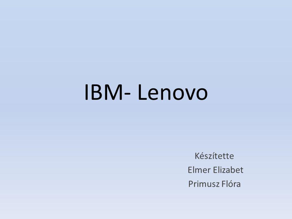 IBM- Lenovo Készítette Elmer Elizabet Primusz Flóra