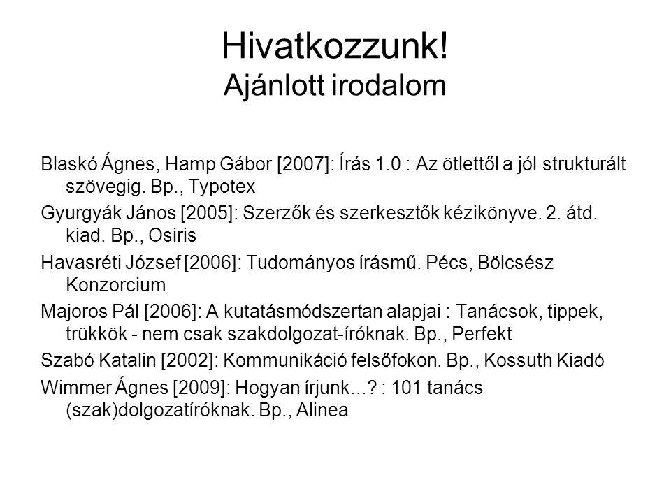 Hivatkozzunk! Ajánlott irodalom Blaskó Ágnes, Hamp Gábor [2007]: Írás 1.0 : Az ötlettől a jól strukturált szövegig. Bp., Typotex Gyurgyák János [2005]