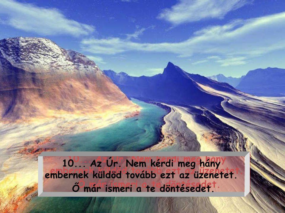 9...Az Úr, meg fogja kérdezni, miért telt ennyi időbe, míg Ő eszedbe jutott.