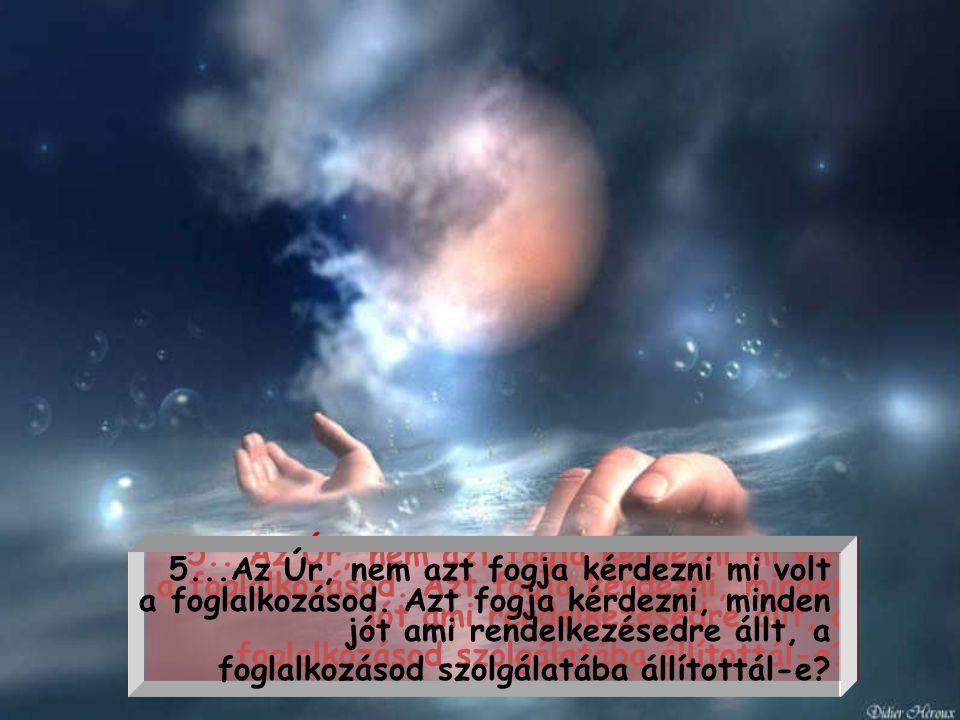 4... Az Úr, nem azt fogja tőled kérdezni, mennyi volt a fizetésed. Azt kérdi majd, nem aljasodtál-e le érte?