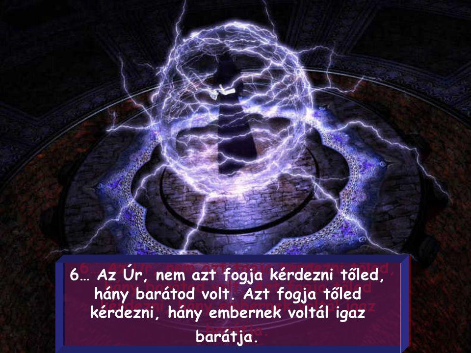 6… Az Úr, nem azt fogja kérdezni tőled, hány barátod volt.