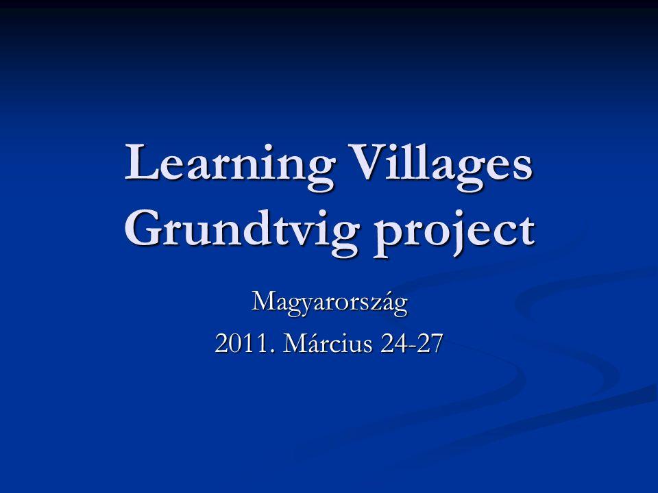 Learning Villages Grundtvig project Magyarország 2011. Március 24-27