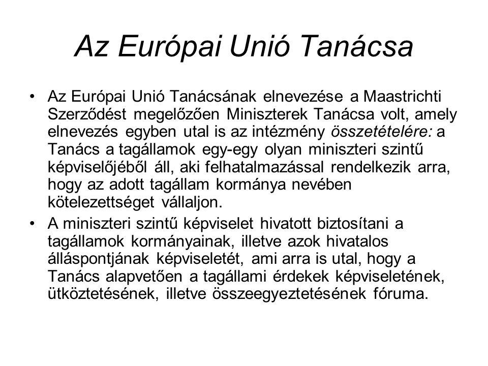 Az Európai Unió Tanácsa Az Európai Unió Tanácsának elnevezése a Maastrichti Szerződést megelőzően Miniszterek Tanácsa volt, amely elnevezés egyben utal is az intézmény összetételére: a Tanács a tagállamok egy-egy olyan miniszteri szintű képviselőjéből áll, aki felhatalmazással rendelkezik arra, hogy az adott tagállam kormánya nevében kötelezettséget vállaljon.