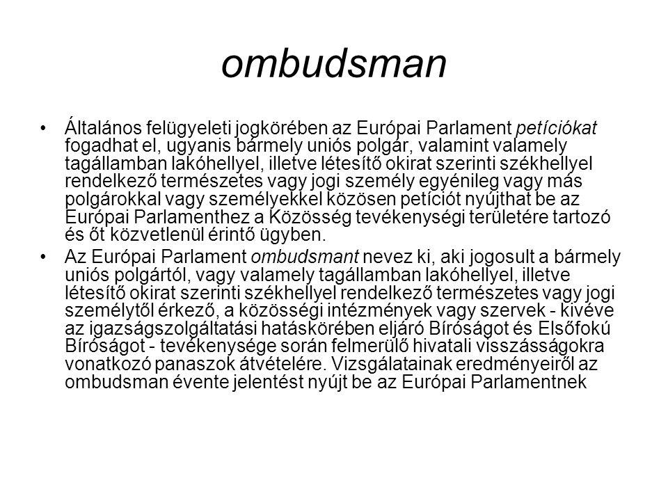 ombudsman Általános felügyeleti jogkörében az Európai Parlament petíciókat fogadhat el, ugyanis bármely uniós polgár, valamint valamely tagállamban lakóhellyel, illetve létesítő okirat szerinti székhellyel rendelkező természetes vagy jogi személy egyénileg vagy más polgárokkal vagy személyekkel közösen petíciót nyújthat be az Európai Parlamenthez a Közösség tevékenységi területére tartozó és őt közvetlenül érintő ügyben.