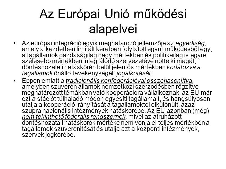 Az Európai Unió működési alapelvei Az európai integráció egyik meghatározó jellemzője az egyediség, amely a kezdetben limitált keretben folytatott együttműködésből egy, a tagállamok gazdaságilag nagy mértékben és politikailag is egyre szélesebb mértékben integrálódó szervezetévé nőtte ki magát, döntéshozatali hatáskörén belül jelentős mértékben korlátozva a tagállamok önálló tevékenységét, jogalkotását.