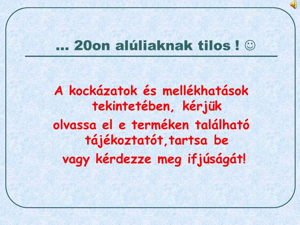 … 20on alúliaknak tilos ! A kockázatok és mellékhatások tekintetében, kérjük olvassa el e terméken található tájékoztatót,tartsa be vagy kérdezze meg