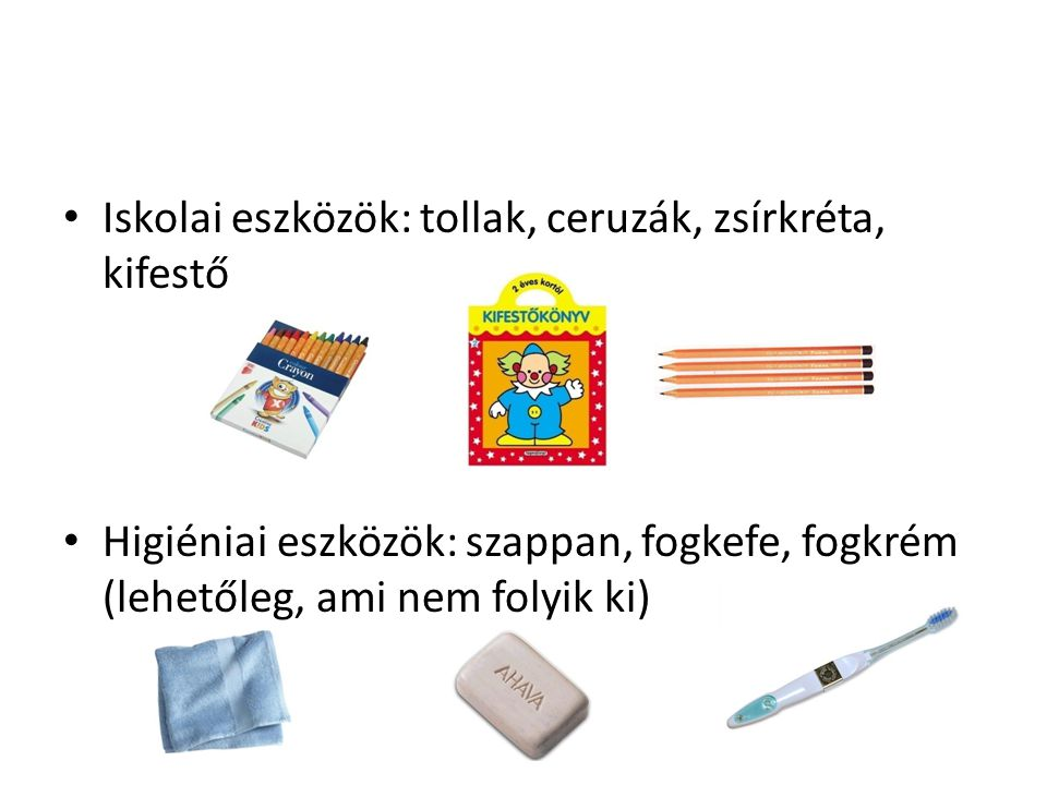 Iskolai eszközök: tollak, ceruzák, zsírkréta, kifestő Higiéniai eszközök: szappan, fogkefe, fogkrém (lehetőleg, ami nem folyik ki)
